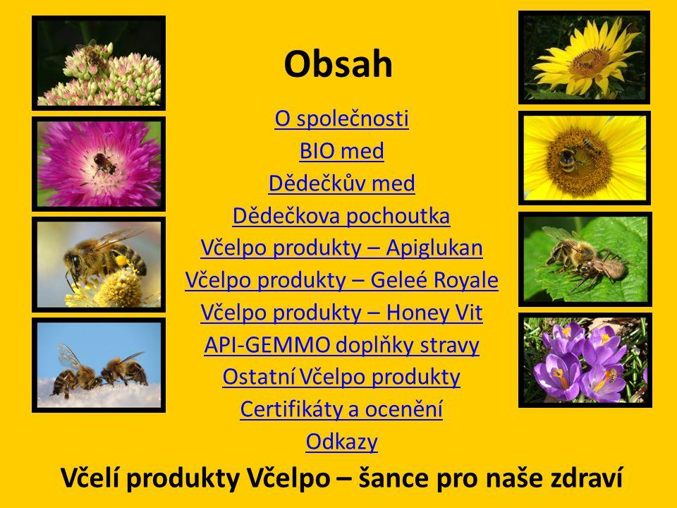 Produkty Včelpo • Med květový, lesní, květový pastový, květový akátový / lipový / slunečnicovýkvětovýlesníkvětový pastovýakátovýlipovýslunečnicový • Porcované medy (balení – 20g vanička) med květový pastový, Honey nut, Honey fruit - malina s medem / černý rybíz s medemmed květový pastovýHoney nut Honey fruit - malina s medemčerný rybíz s medem • Med dárkové balení Studentská směs VČELPO, Med květový pastovýStudentská směs VČELPOMed květový pastový • Mandle, Kešu oříšky, Vlašské ořechy, Švestky, Černý rybíz, Malina s medem MandleKešu oříškyVlašské ořechyŠvestkyČerný rybízMalina • Medová pomazánka s kakaem / s kakaem a lískovými oříšky Medová pomazánka s kakaems kakaem a lískovými oříšky • Hibicella - složená z extraktu ibišku sudánského a včelího pastového medu.