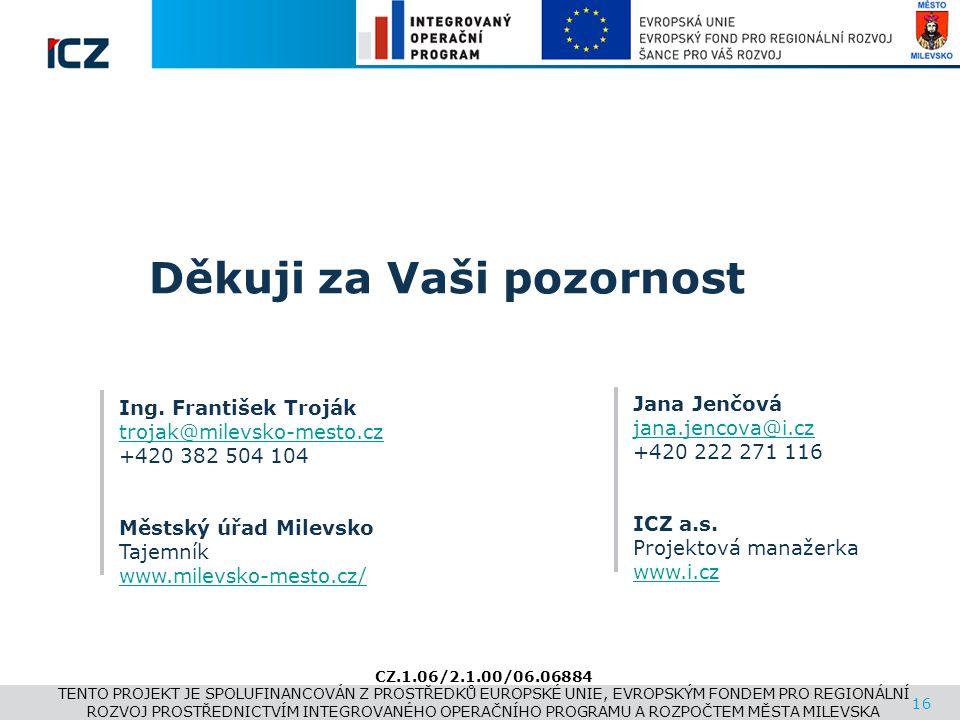 www.i.cz Děkuji za Vaši pozornost 16 Jana Jenčová jana.jencova@i.cz +420 222 271 116 ICZ a.s. Projektová manažerka www.i.cz Ing. František Troják troj