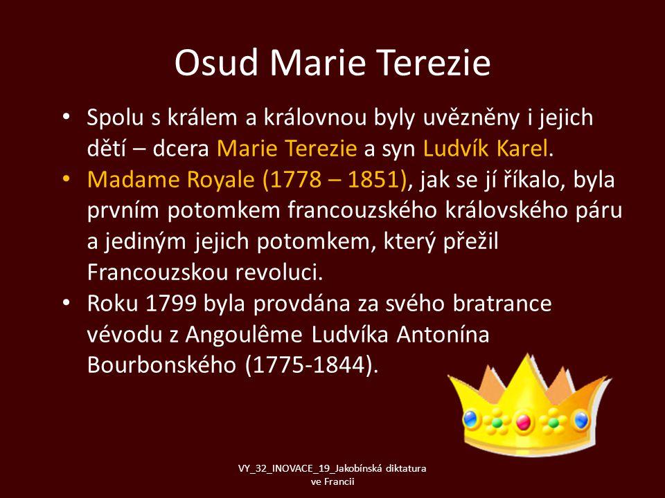 Osud Marie Terezie • Spolu s králem a královnou byly uvězněny i jejich dětí – dcera Marie Terezie a syn Ludvík Karel. • Madame Royale (1778 – 1851), j