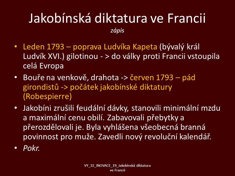 Jakobínská diktatura ve Francii zápis • Leden 1793 – poprava Ludvíka Kapeta (bývalý král Ludvík XVI.) gilotinou - > do války proti Francii vstoupila c
