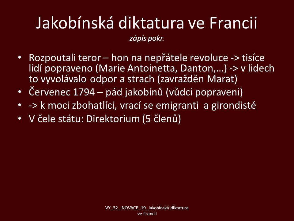 Jakobínská diktatura ve Francii zápis pokr. • Rozpoutali teror – hon na nepřátele revoluce -> tisíce lidí popraveno (Marie Antoinetta, Danton,…) -> v