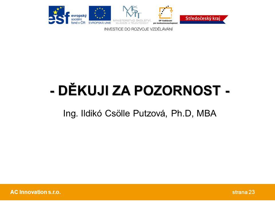 - DĚKUJI ZA POZORNOST - Ing. Ildikó Csölle Putzová, Ph.D, MBA strana 23AC Innovation s.r.o.