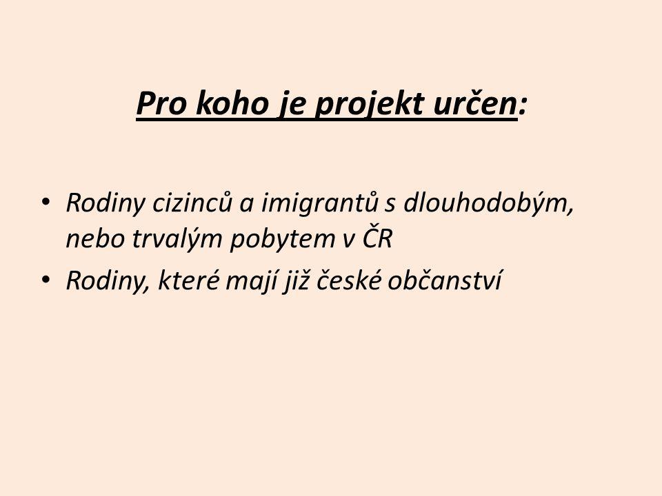 Pro koho je projekt určen: • Rodiny cizinců a imigrantů s dlouhodobým, nebo trvalým pobytem v ČR • Rodiny, které mají již české občanství