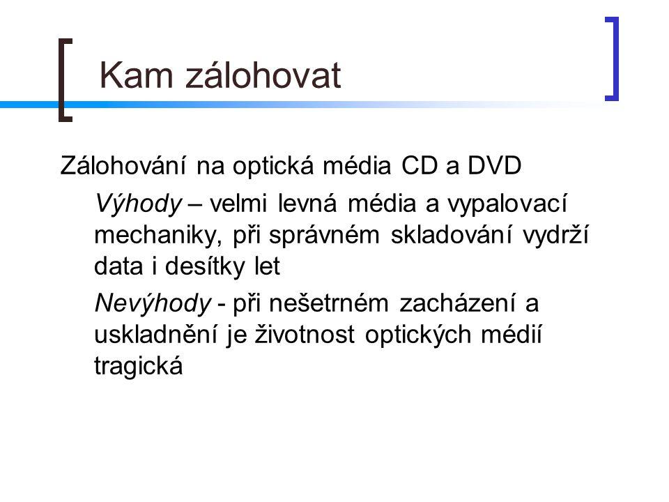 Kam zálohovat  Zálohování na optická média CD a DVD  Výhody – velmi levná média a vypalovací mechaniky, při správném skladování vydrží data i desítk