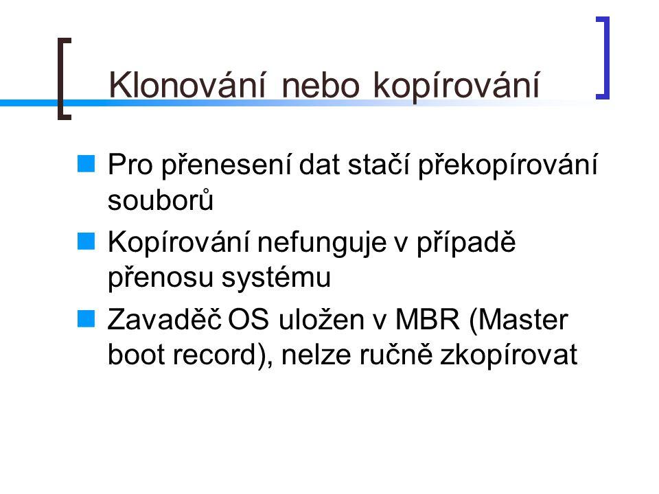 Klonování nebo kopírování  Pro přenesení dat stačí překopírování souborů  Kopírování nefunguje v případě přenosu systému  Zavaděč OS uložen v MBR (