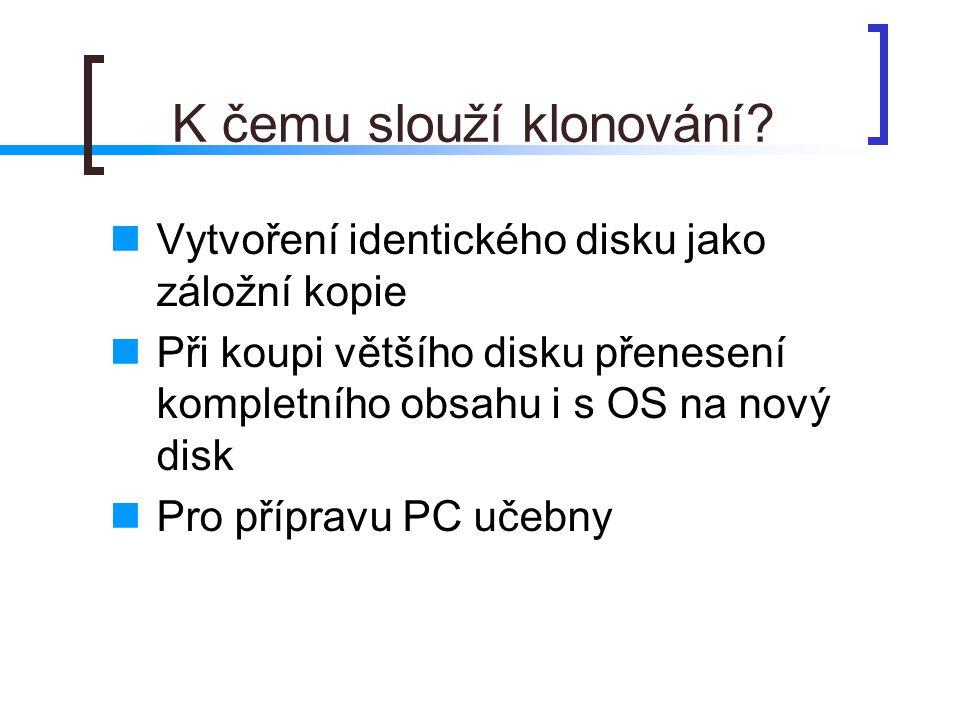 K čemu slouží klonování?  Vytvoření identického disku jako záložní kopie  Při koupi většího disku přenesení kompletního obsahu i s OS na nový disk 