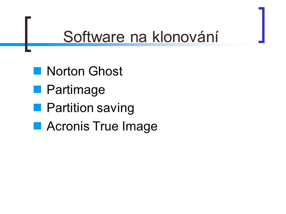Software na klonování  Norton Ghost  Partimage  Partition saving  Acronis True Image