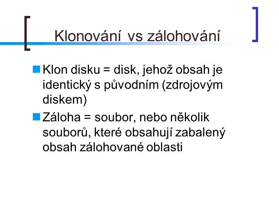 Klonování vs zálohování  Klon disku = disk, jehož obsah je identický s původním (zdrojovým diskem)  Záloha = soubor, nebo několik souborů, které obs