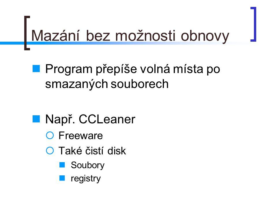 Mazání bez možnosti obnovy  Program přepíše volná místa po smazaných souborech  Např. CCLeaner  Freeware  Také čistí disk  Soubory  registry