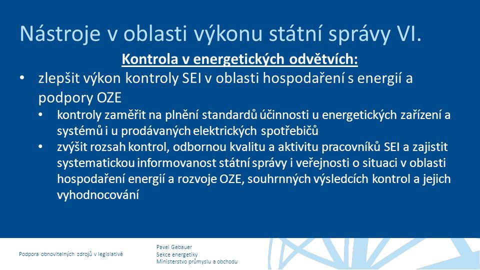 Pavel Gebauer Sekce energetiky Ministerstvo průmyslu a obchodu Podpora obnovitelných zdrojů v legislativě Nástroje v oblasti výkonu státní správy VI.