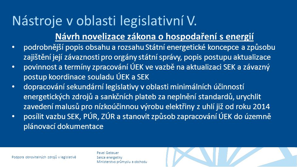 Pavel Gebauer Sekce energetiky Ministerstvo průmyslu a obchodu Podpora obnovitelných zdrojů v legislativě Nástroje v oblasti legislativní V. Návrh nov