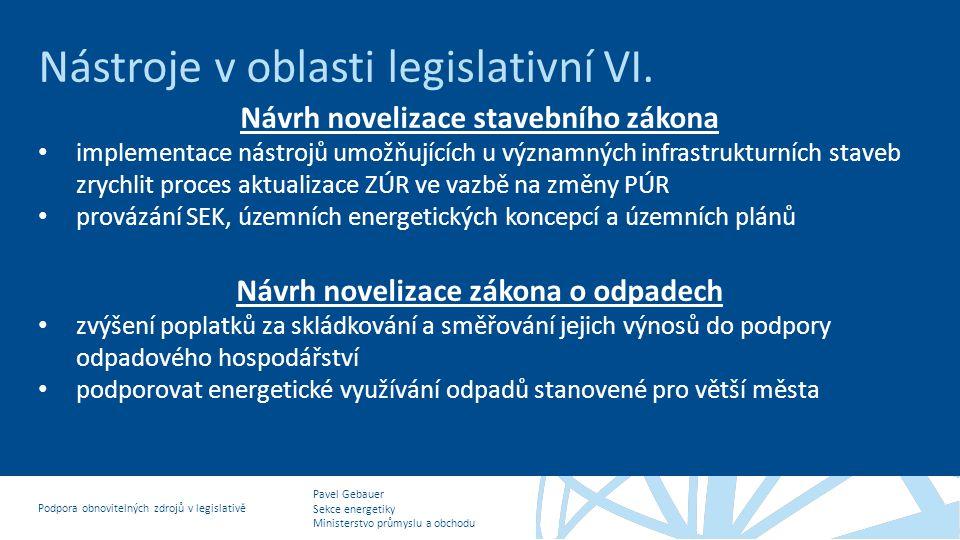 Pavel Gebauer Sekce energetiky Ministerstvo průmyslu a obchodu Podpora obnovitelných zdrojů v legislativě Nástroje v oblasti legislativní VI. Návrh no
