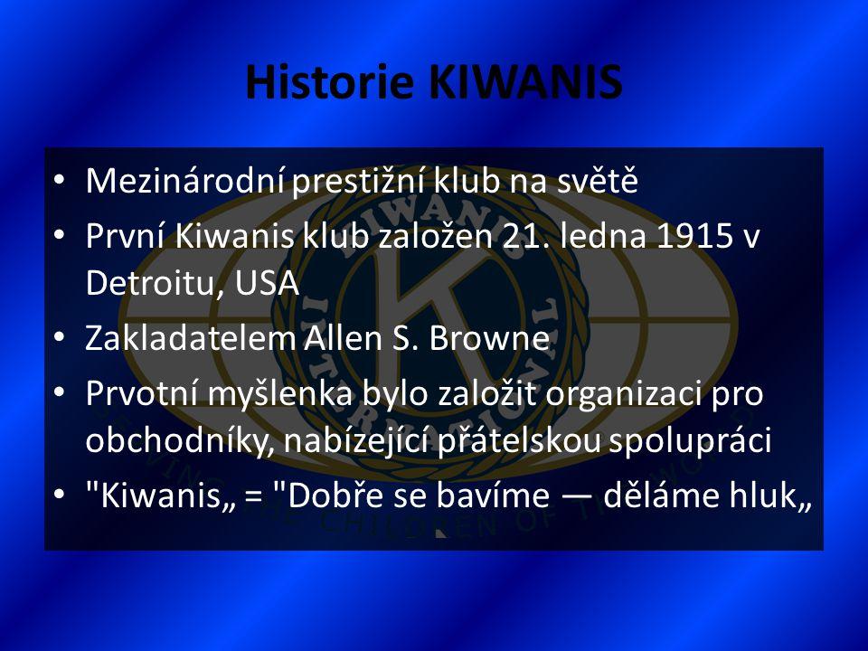 Historie KIWANIS • Mezinárodní prestižní klub na světě • První Kiwanis klub založen 21. ledna 1915 v Detroitu, USA • Zakladatelem Allen S. Browne • Pr