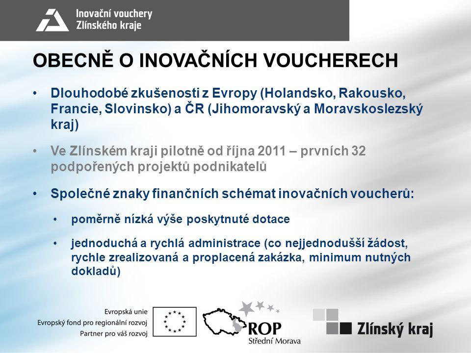 OBECNĚ O INOVAČNÍCH VOUCHERECH •Dlouhodobé zkušenosti z Evropy (Holandsko, Rakousko, Francie, Slovinsko) a ČR (Jihomoravský a Moravskoslezský kraj) •Ve Zlínském kraji pilotně od října 2011 – prvních 32 podpořených projektů podnikatelů •Společné znaky finančních schémat inovačních voucherů: •poměrně nízká výše poskytnuté dotace •jednoduchá a rychlá administrace (co nejjednodušší žádost, rychle zrealizovaná a proplacená zakázka, minimum nutných dokladů)