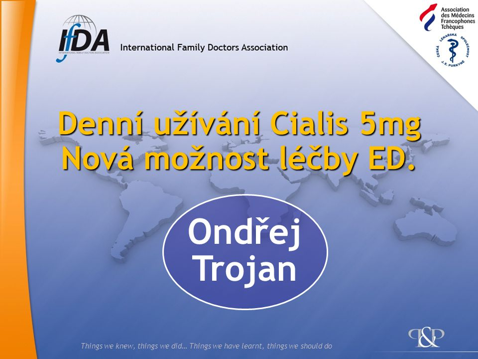 Things we knew, things we did… Things we have learnt, things we should do Denní užívání Cialis 5mg Nová možnost léčby ED.