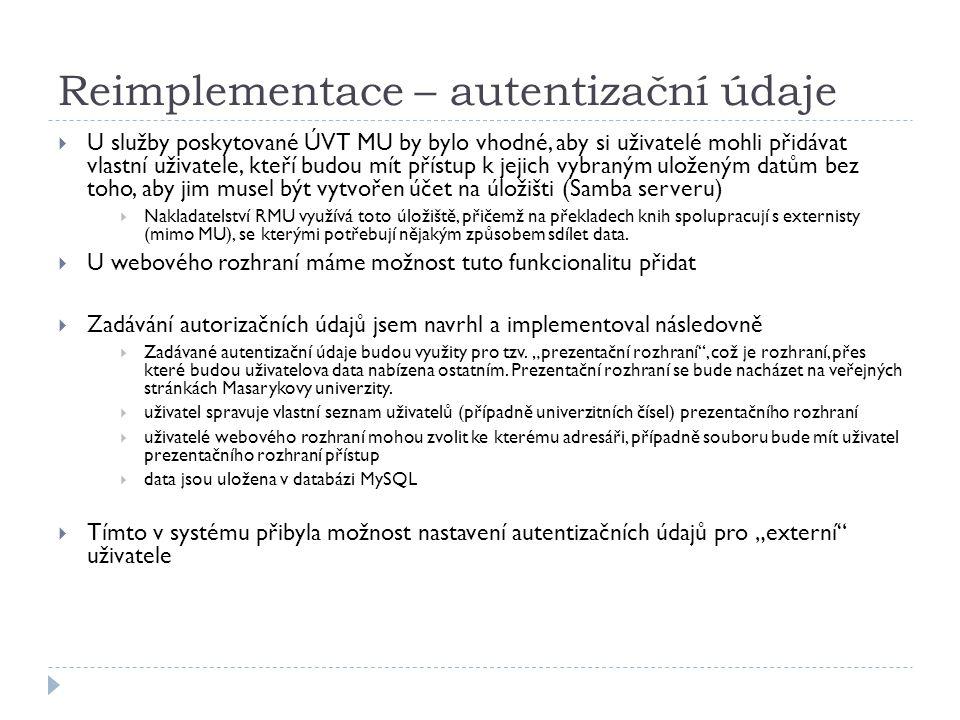 Reimplementace – autentizační údaje  U služby poskytované ÚVT MU by bylo vhodné, aby si uživatelé mohli přidávat vlastní uživatele, kteří budou mít přístup k jejich vybraným uloženým datům bez toho, aby jim musel být vytvořen účet na úložišti (Samba serveru)  Nakladatelství RMU využívá toto úložiště, přičemž na překladech knih spolupracují s externisty (mimo MU), se kterými potřebují nějakým způsobem sdílet data.
