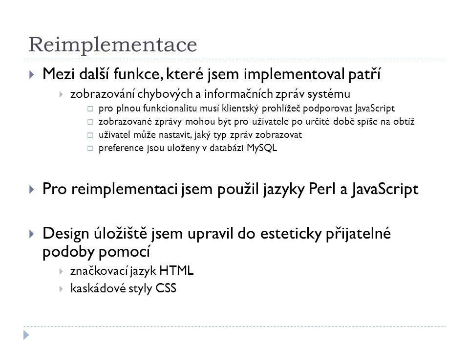 Reimplementace  Mezi další funkce, které jsem implementoval patří  zobrazování chybových a informačních zpráv systému  pro plnou funkcionalitu musí klientský prohlížeč podporovat JavaScript  zobrazované zprávy mohou být pro uživatele po určité době spíše na obtíž  uživatel může nastavit, jaký typ zpráv zobrazovat  preference jsou uloženy v databázi MySQL  Pro reimplementaci jsem použil jazyky Perl a JavaScript  Design úložiště jsem upravil do esteticky přijatelné podoby pomocí  značkovací jazyk HTML  kaskádové styly CSS