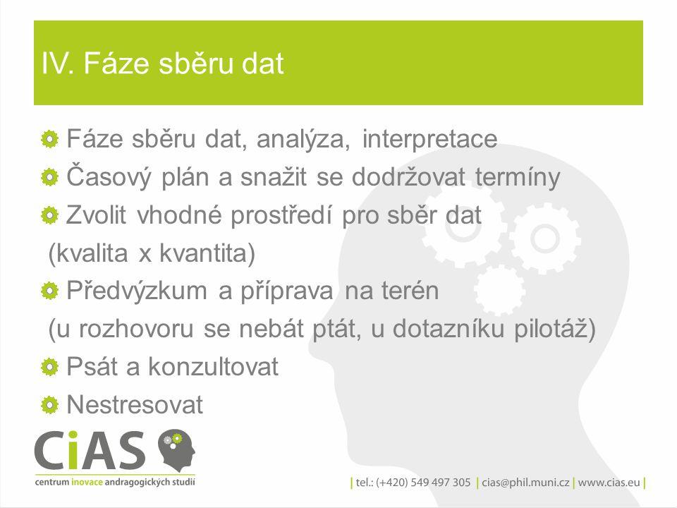 IV. Fáze sběru dat Fáze sběru dat, analýza, interpretace Časový plán a snažit se dodržovat termíny Zvolit vhodné prostředí pro sběr dat (kvalita x kva