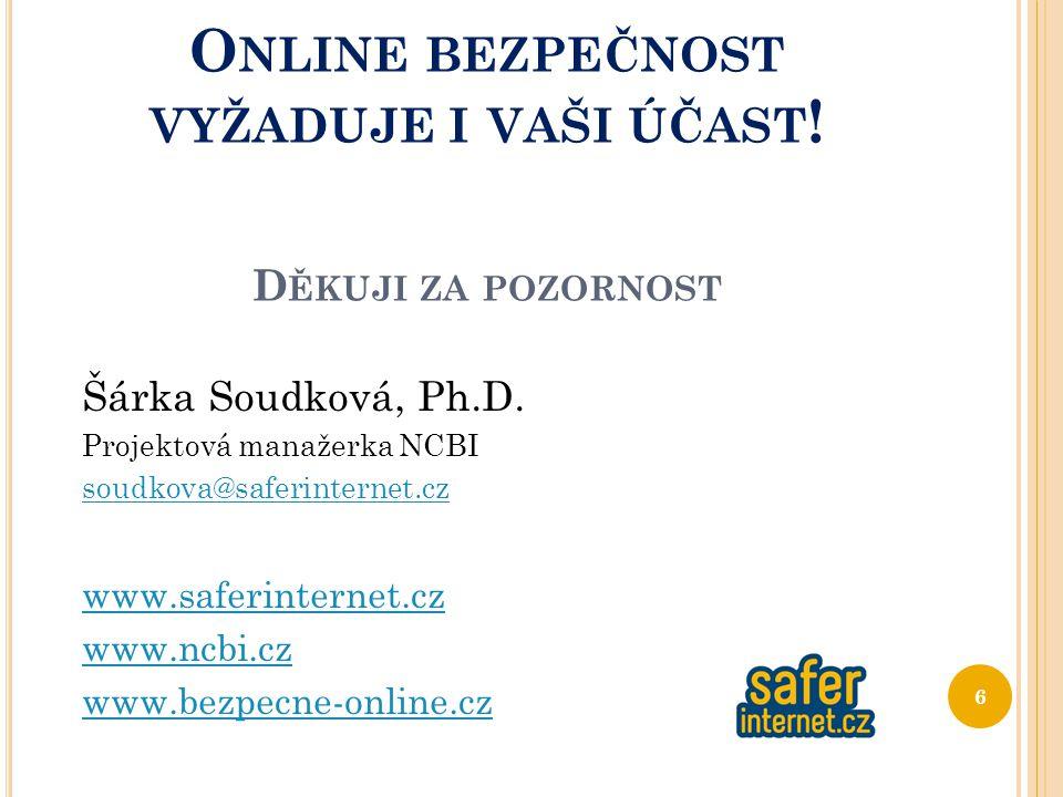 O NLINE BEZPEČNOST VYŽADUJE I VAŠI ÚČAST ! D ĚKUJI ZA POZORNOST Šárka Soudková, Ph.D. Projektová manažerka NCBI soudkova@saferinternet.cz www.saferint