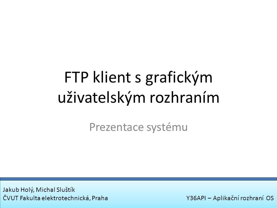 FTP klient s grafickým uživatelským rozhraním Prezentace systému Jakub Holý, Michal Sluštík ČVUT Fakulta elektrotechnická, Praha Y36API – Aplikační ro