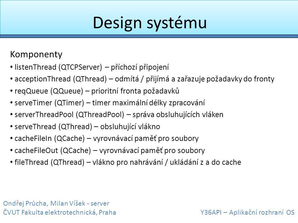 Design systému Komponenty • listenThread (QTCPServer) – příchozí připojení • acceptionThread (QThread) – odmítá / přijímá a zařazuje požadavky do fron