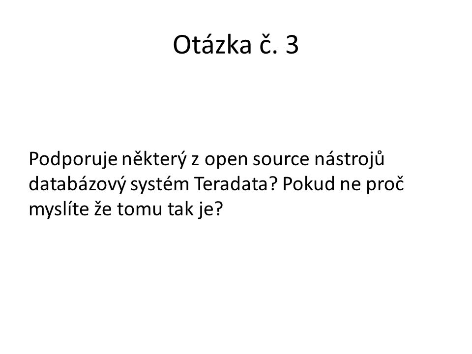 Otázka č. 3 Podporuje některý z open source nástrojů databázový systém Teradata? Pokud ne proč myslíte že tomu tak je?