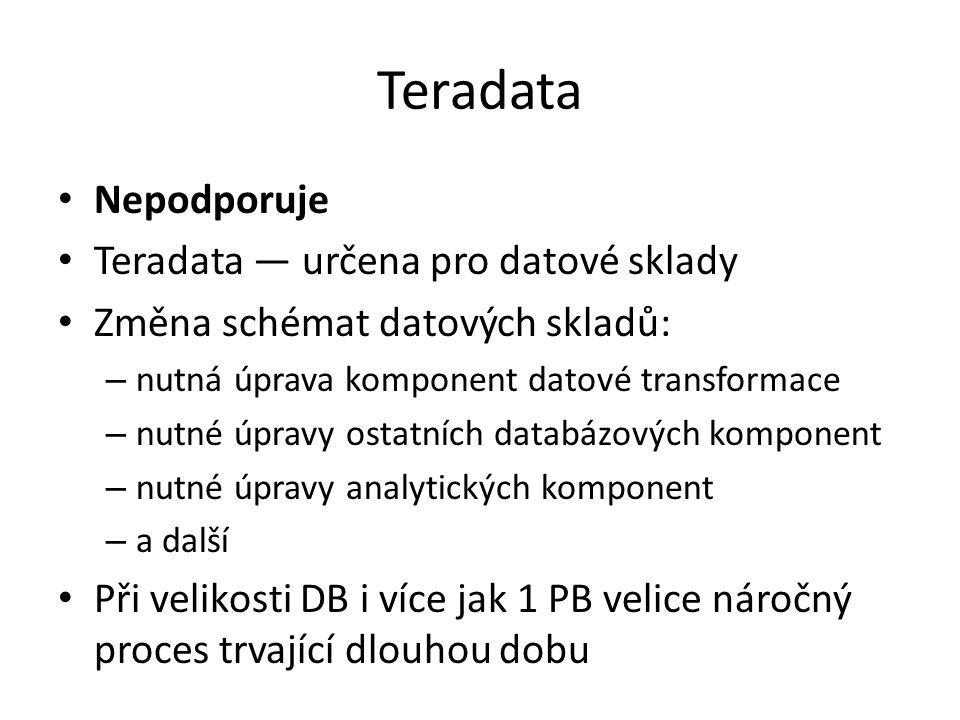 Teradata • Nepodporuje • Teradata — určena pro datové sklady • Změna schémat datových skladů: – nutná úprava komponent datové transformace – nutné úpr