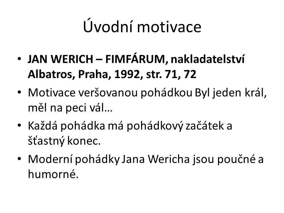 Úvodní motivace • JAN WERICH – FIMFÁRUM, nakladatelství Albatros, Praha, 1992, str. 71, 72 • Motivace veršovanou pohádkou Byl jeden král, měl na peci