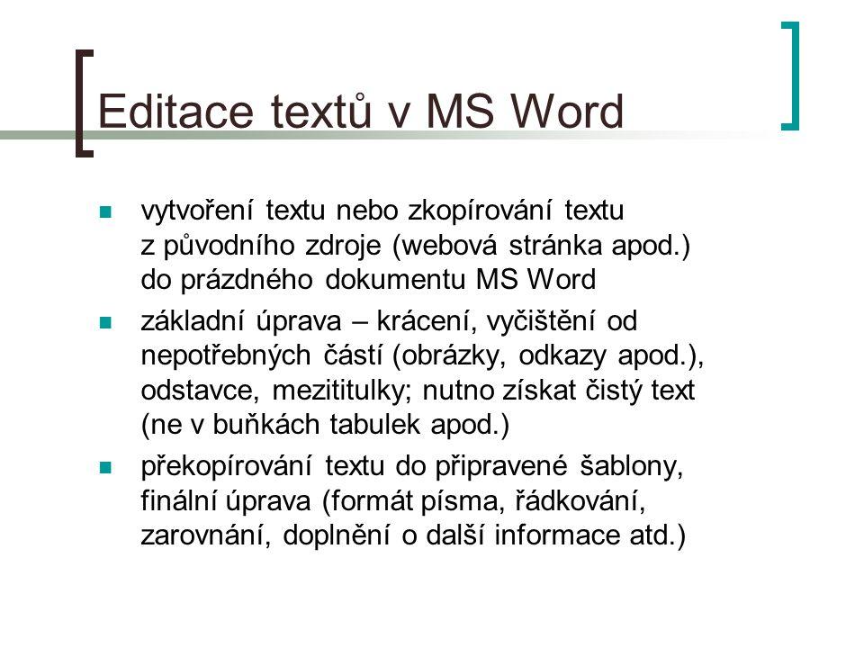Editace textů v MS Word  vytvoření textu nebo zkopírování textu z původního zdroje (webová stránka apod.) do prázdného dokumentu MS Word  základní úprava – krácení, vyčištění od nepotřebných částí (obrázky, odkazy apod.), odstavce, mezititulky; nutno získat čistý text (ne v buňkách tabulek apod.)  překopírování textu do připravené šablony, finální úprava (formát písma, řádkování, zarovnání, doplnění o další informace atd.)