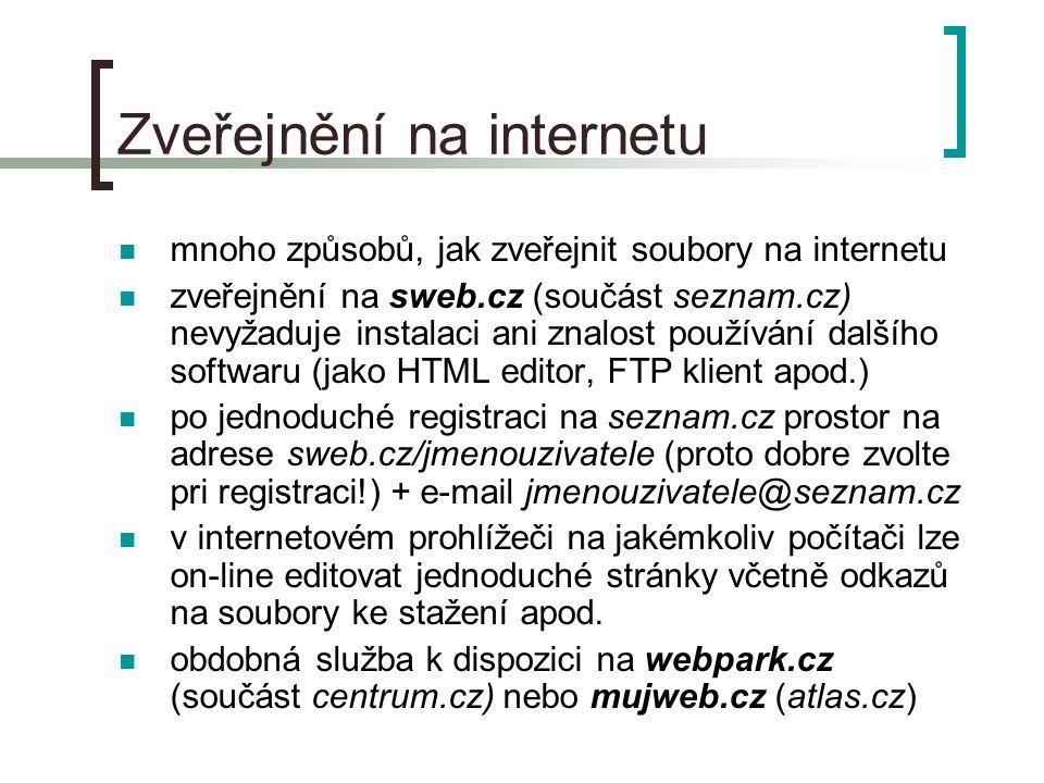 Zveřejnění na internetu  mnoho způsobů, jak zveřejnit soubory na internetu  zveřejnění na sweb.cz (součást seznam.cz) nevyžaduje instalaci ani znalost používání dalšího softwaru (jako HTML editor, FTP klient apod.)  po jednoduché registraci na seznam.cz prostor na adrese sweb.cz/jmenouzivatele (proto dobre zvolte pri registraci!) + e-mail jmenouzivatele@seznam.cz  v internetovém prohlížeči na jakémkoliv počítači lze on-line editovat jednoduché stránky včetně odkazů na soubory ke stažení apod.