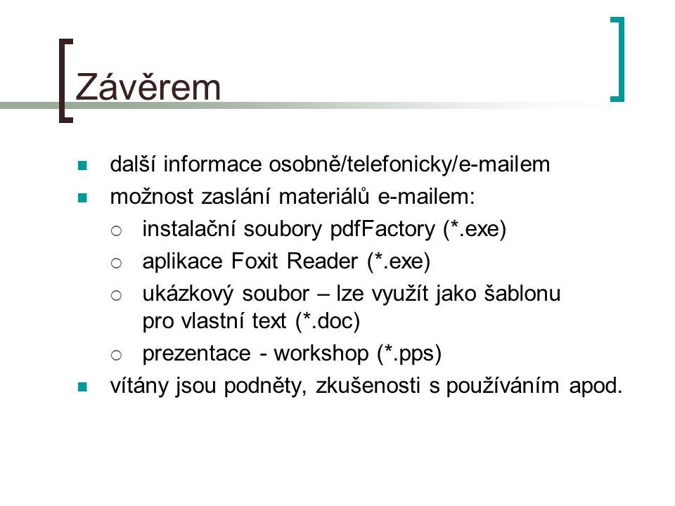 Závěrem  další informace osobně/telefonicky/e-mailem  možnost zaslání materiálů e-mailem:  instalační soubory pdfFactory (*.exe)  aplikace Foxit Reader (*.exe)  ukázkový soubor – lze využít jako šablonu pro vlastní text (*.doc)  prezentace - workshop (*.pps)  vítány jsou podněty, zkušenosti s používáním apod.