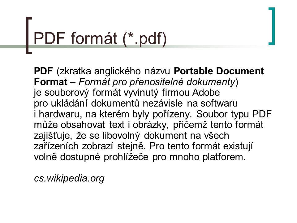 PDF formát (*.pdf) PDF (zkratka anglického názvu Portable Document Format – Formát pro přenositelné dokumenty) je souborový formát vyvinutý firmou Adobe pro ukládání dokumentů nezávisle na softwaru i hardwaru, na kterém byly pořízeny.