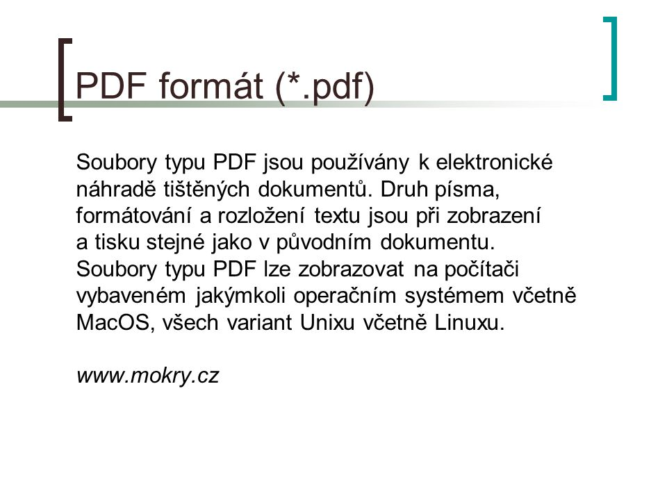 Software pro práci s PDF  množství softwaru pro tvorbu a/nebo čtení PDF souborů (licencovaných i volně dostupných)  nejrozšířenější produkty firmy Adobe (www.adobe.com)  Adobe Acrobat (licence) – tvorba/úprava/čtení/tisk  Acrobat Reader 7.x (free) – čtení/tisk  velké množství funkcí, přehledný, kvalitní  inst.