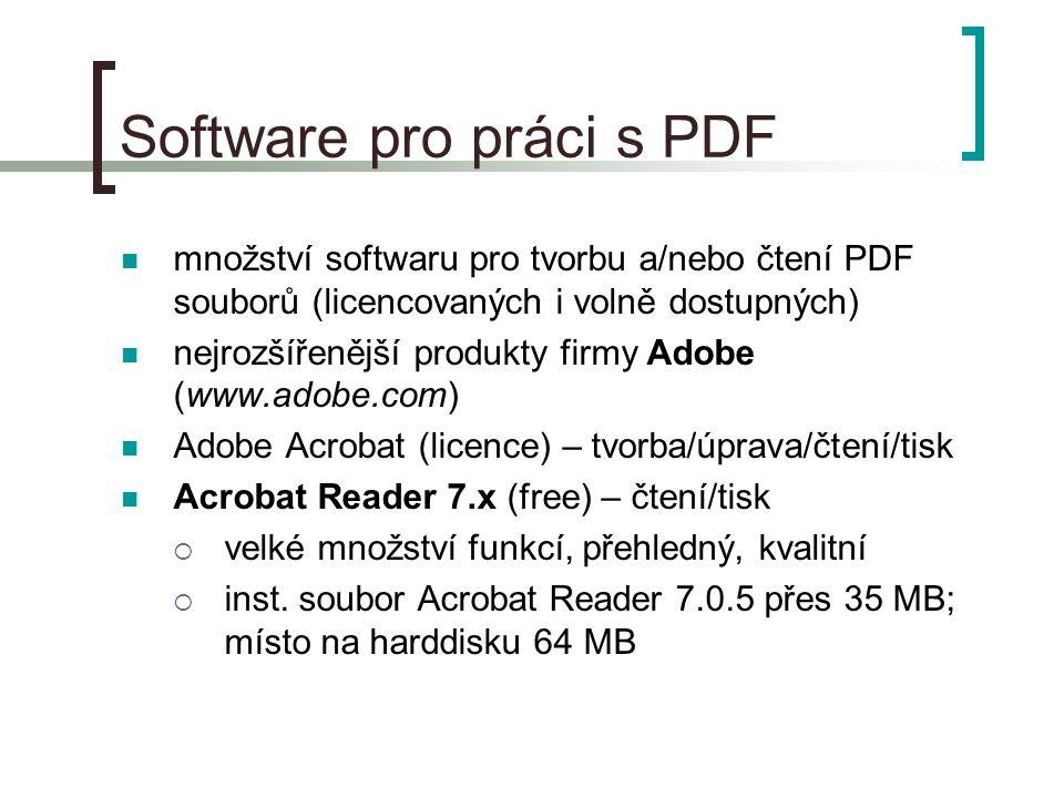 Software pro práci s PDF  Foxit Reader 1.3 (free) – čtení/tisk PDF souborů  základní funkce, snadné užívání  jediný *.exe soubor; spouští se přímo (neinstaluje na harddisk)  malá velikost (2,6 MB; po zaZIPování jen 1,2 MB)  lze nosit s sebou (disketa, flash disk), posílat spolu se soubory e-mailem, přidávat k materiálům na CD  dostupný na stránkách autora - Foxit Software (www.foxitsoftware.com), na www.download.com