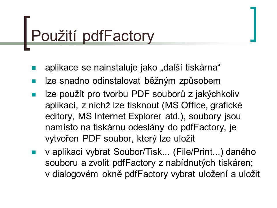 """Použití pdfFactory  aplikace se nainstaluje jako """"další tiskárna  lze snadno odinstalovat běžným způsobem  lze použít pro tvorbu PDF souborů z jakýchkoliv aplikací, z nichž lze tisknout (MS Office, grafické editory, MS Internet Explorer atd.), soubory jsou namísto na tiskárnu odeslány do pdfFactory, je vytvořen PDF soubor, který lze uložit  v aplikaci vybrat Soubor/Tisk..."""