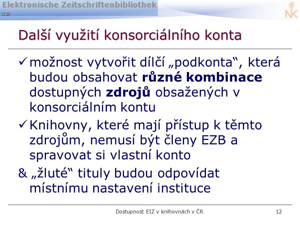"""Dostupnost EIZ v knihovnách v ČR12 Další využití konsorciálního konta  možnost vytvořit dílčí """"podkonta , která budou obsahovat různé kombinace dostupných zdrojů obsažených v konsorciálním kontu  Knihovny, které mají přístup k těmto zdrojům, nemusí být členy EZB a spravovat si vlastní konto & """"žluté tituly budou odpovídat místnímu nastavení instituce"""
