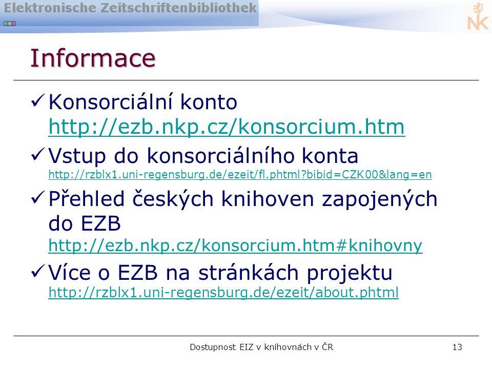 Dostupnost EIZ v knihovnách v ČR13 Informace  Konsorciální konto http://ezb.nkp.cz/konsorcium.htm http://ezb.nkp.cz/konsorcium.htm  Vstup do konsorciálního konta http://rzblx1.uni-regensburg.de/ezeit/fl.phtml bibid=CZK00&lang=en http://rzblx1.uni-regensburg.de/ezeit/fl.phtml bibid=CZK00&lang=en  Přehled českých knihoven zapojených do EZB http://ezb.nkp.cz/konsorcium.htm#knihovny http://ezb.nkp.cz/konsorcium.htm#knihovny  Více o EZB na stránkách projektu http://rzblx1.uni-regensburg.de/ezeit/about.phtml http://rzblx1.uni-regensburg.de/ezeit/about.phtml