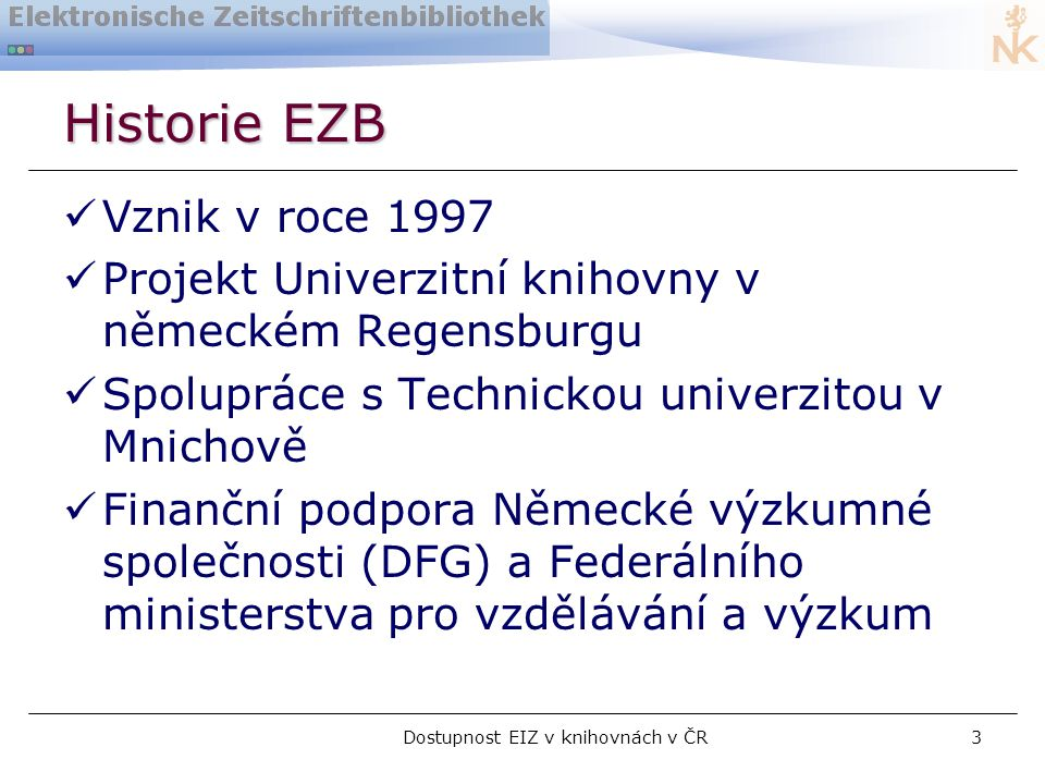 Dostupnost EIZ v knihovnách v ČR3 Historie EZB  Vznik v roce 1997  Projekt Univerzitní knihovny v německém Regensburgu  Spolupráce s Technickou univerzitou v Mnichově  Finanční podpora Německé výzkumné společnosti (DFG) a Federálního ministerstva pro vzdělávání a výzkum