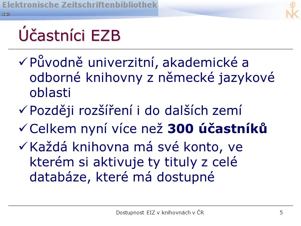 Dostupnost EIZ v knihovnách v ČR5 Účastníci EZB  Původně univerzitní, akademické a odborné knihovny z německé jazykové oblasti  Později rozšíření i do dalších zemí  Celkem nyní více než 300 účastníků  Každá knihovna má své konto, ve kterém si aktivuje ty tituly z celé databáze, které má dostupné