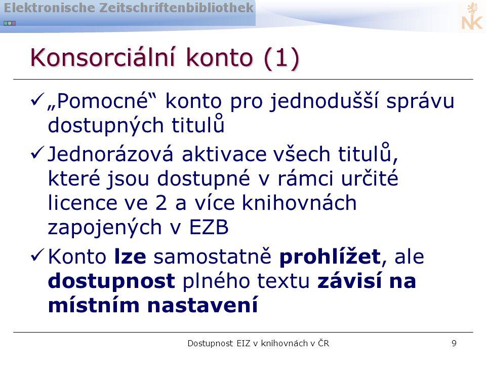 """Dostupnost EIZ v knihovnách v ČR9 Konsorciální konto (1)  """"Pomocné konto pro jednodušší správu dostupných titulů  Jednorázová aktivace všech titulů, které jsou dostupné v rámci určité licence ve 2 a více knihovnách zapojených v EZB  Konto lze samostatně prohlížet, ale dostupnost plného textu závisí na místním nastavení"""