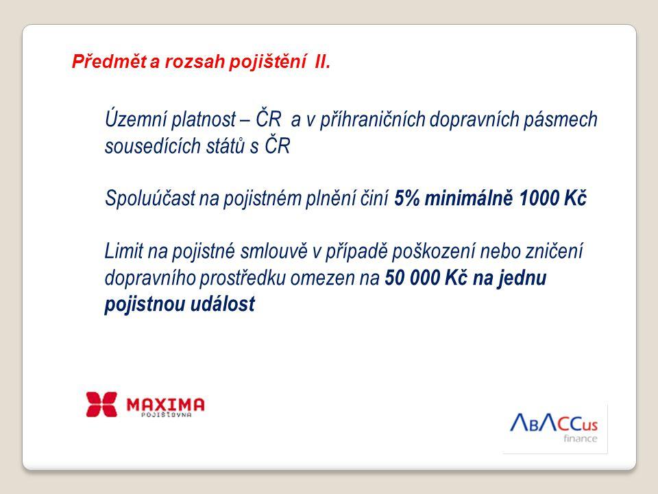 Předmět a rozsah pojištění II. Územní platnost – ČR a v příhraničních dopravních pásmech sousedících států s ČR Spoluúčast na pojistném plnění činí 5%