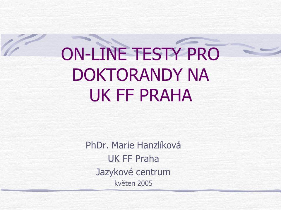 ON-LINE TESTY PRO DOKTORANDY NA UK FF PRAHA PhDr. Marie Hanzlíková UK FF Praha Jazykové centrum květen 2005