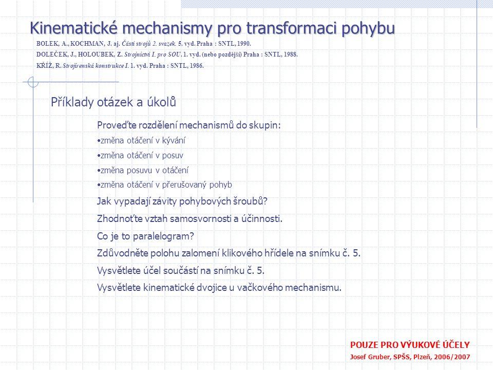 Příklady otázek a úkolů Proveďte rozdělení mechanismů do skupin: •změna otáčení v kývání •změna otáčení v posuv •změna posuvu v otáčení •změna otáčení