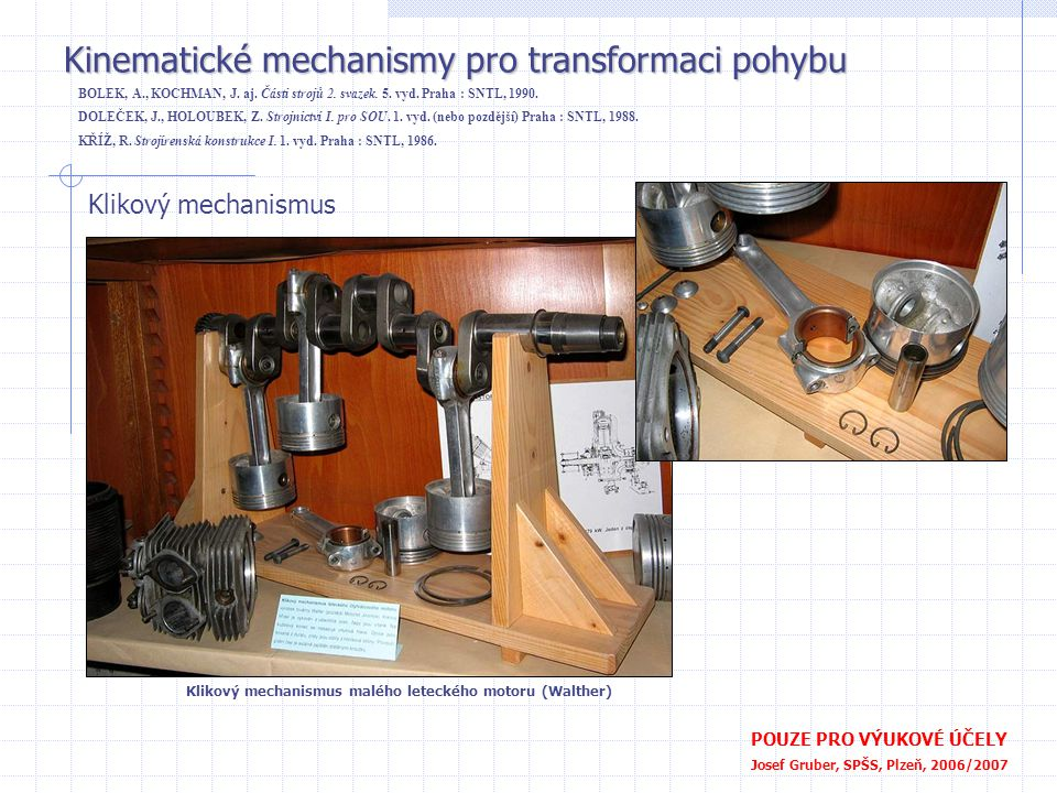 Kinematické mechanismy pro transformaci pohybu POUZE PRO VÝUKOVÉ ÚČELY Josef Gruber, SPŠS, Plzeň, 2006/2007 Klikový mechanismus Moderní motory BMW BOLEK, A., KOCHMAN, J.