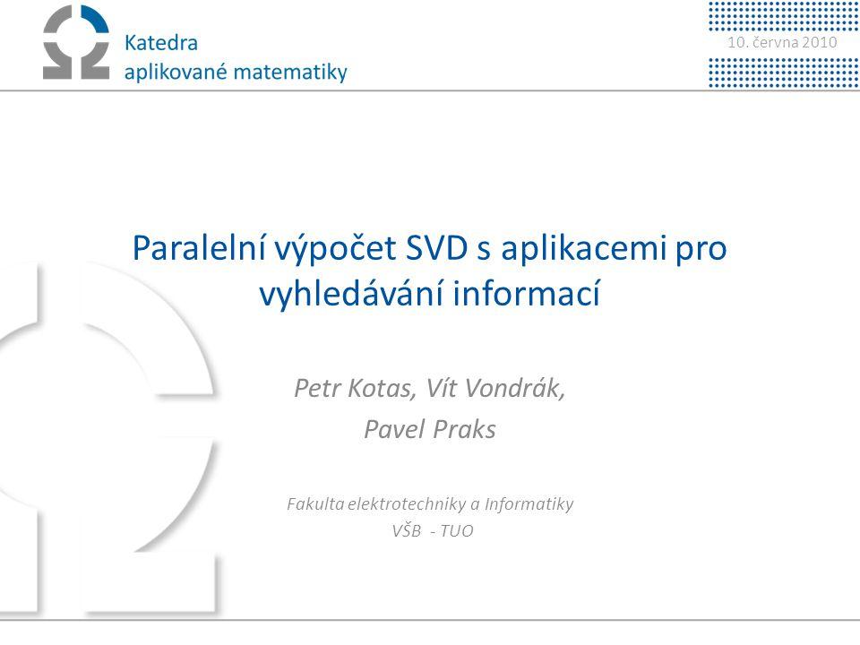 10. června 2010 Paralelní výpočet SVD s aplikacemi pro vyhledávání informací Petr Kotas, Vít Vondrák, Pavel Praks Fakulta elektrotechniky a Informatik
