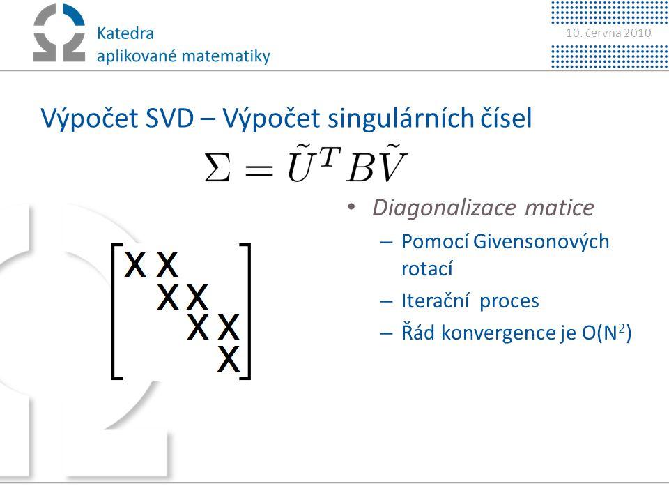 10. června 2010 Výpočet SVD – Výpočet singulárních čísel • Diagonalizace matice – Pomocí Givensonových rotací – Iterační proces – Řád konvergence je O