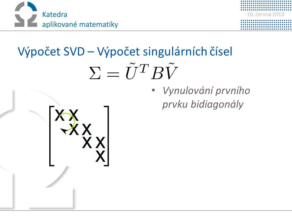 10. června 2010 Výpočet SVD – Výpočet singulárních čísel • Vynulování prvního prvku bidiagonály