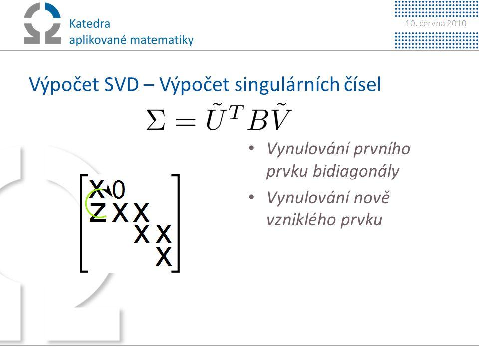 10. června 2010 Výpočet SVD – Výpočet singulárních čísel • Vynulování prvního prvku bidiagonály • Vynulování nově vzniklého prvku