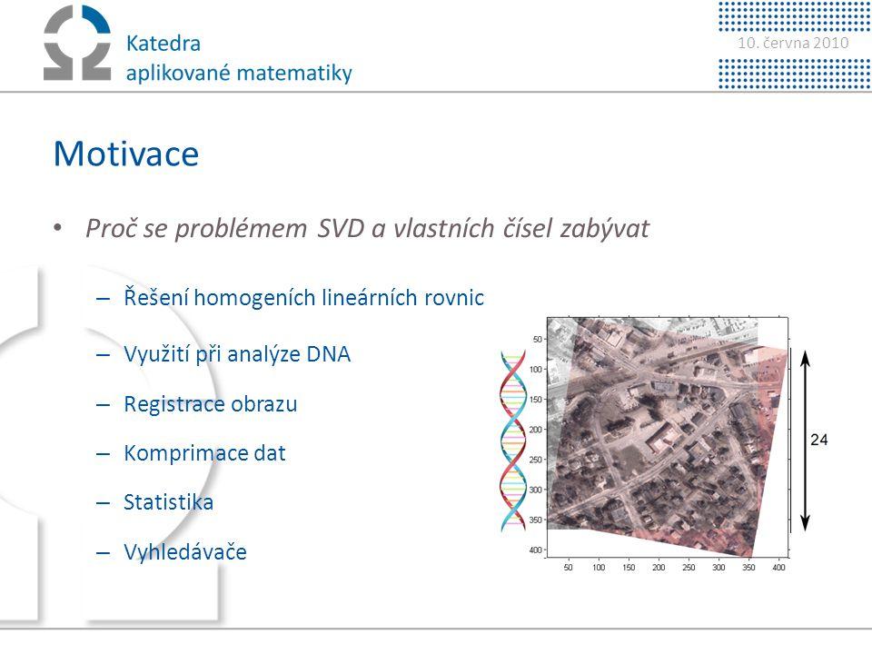 10. června 2010 Motivace • Proč se problémem SVD a vlastních čísel zabývat – Řešení homogeních lineárních rovnic – Využití při analýze DNA – Registrac
