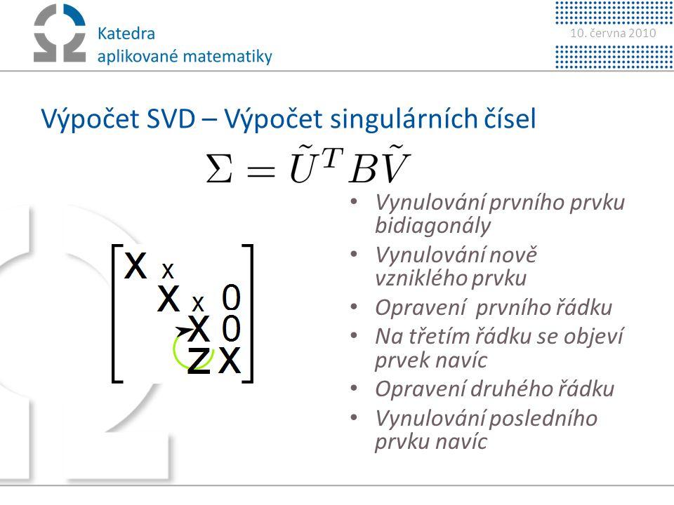 10. června 2010 Výpočet SVD – Výpočet singulárních čísel • Vynulování prvního prvku bidiagonály • Vynulování nově vzniklého prvku • Opravení prvního ř